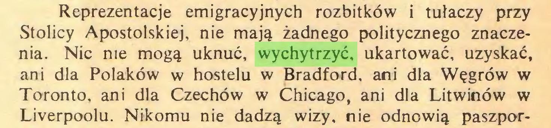 (...) Reprezentacje emigracyjnych rozbitków i tułaczy przy Stolicy Apostolskiej, nie mają żadnego politycznego znaczenia. Nic me mogą uknuć, wychytrzyć, ukartować, uzyskać, ani dla Polaków w hostelu w Bradford, ani dla Węgrów w Toronto, ani dla Czechów w Chicago, ani dla Litwinów w Liverpoolu. Nikomu nie dadzą wizy. nie odnowią paszpor...