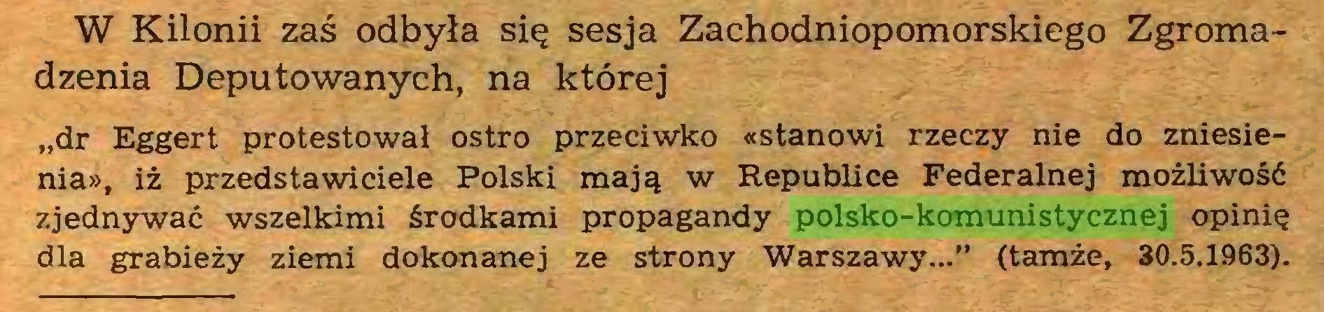 """(...) W Kilonii zaś odbyła się sesja Zachodniopomorskiego Zgromadzenia Deputowanych, na której """"dr Eggert protestował ostro przeciwko «stanowi rzeczy nie do zniesienia», iż przedstawiciele Polski mają w Republice Federalnej możliwość zjednywać wszelkimi środkami propagandy polsko-komunistycznej opinię dla grabieży ziemi dokonanej ze strony Warszawy..."""" (tamże, 30.5.1963)..."""