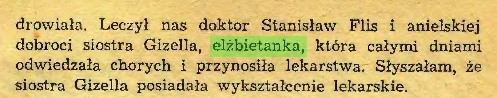 (...) drowiała. Leczył nas doktor Stanisław Flis i anielskiej dobroci siostra Gizella, elżbietanka, która całymi dniami odwiedzała chorych i przynosiła lekarstwa. Słyszałam, że siostra Gizella posiadała wykształcenie lekarskie...