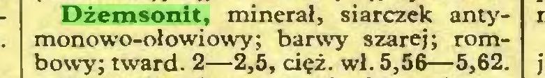 (...) Dżemsonit, minerał, siarczek antymonowo-ołowiowy; barwy szarej; rombowy; tward. 2—2,5, cięż. wl. 5,56—5,62...