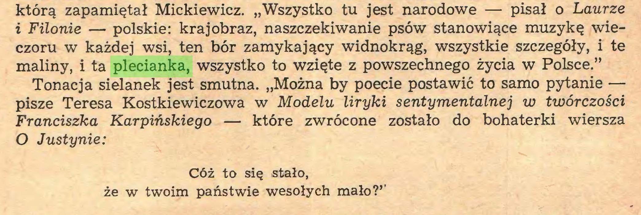 """(...) którą zapamiętał Mickiewicz. """"Wszystko tu jest narodowe — pisał o Laurze i Filonie — polskie: krajobraz, naszczekiwanie psów stanowiące muzykę wieczoru w każdej wsi, ten bór zamykający widnokrąg, wszystkie szczegóły, i te maliny, i ta plecianka, wszystko to wzięte z powszechnego życia w Polsce."""" Tonacja sielanek jest smutna. """"Można by poecie postawić to samo pytanie — pisze Teresa Kostkiewiczowa w Modelu liryki sentymentalnej w twórczości Franciszka Karpińskiego — które zwrócone zostało do bohaterki wiersza O Justynie: Cóż to się stało, że w twoim państwie wesołych mało?''..."""