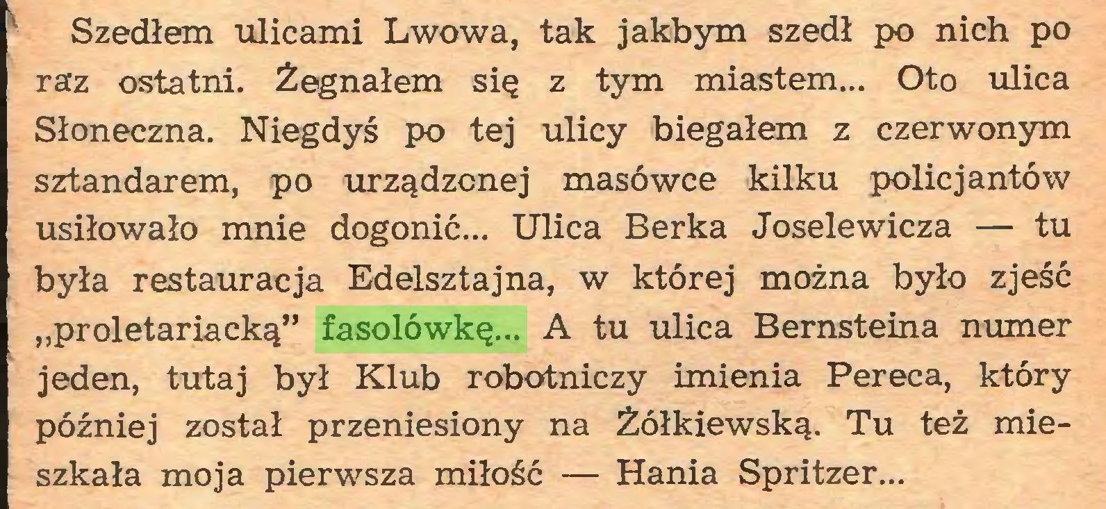 """(...) Szedłem ulicami Lwowa, tak jakbym szedł po nich po raz ostatni. Żegnałem się z tym miastem... Oto ulica Słoneczna. Niegdyś po tej ulicy biegałem z czerwonym sztandarem, po urządzonej masówce kilku policjantów usiłowało mnie dogonić... Ulica Berka Joselewicza — tu była restauracja Edelsztajna, w której można było zjeść """"proletariacką"""" fasolówkę... A tu ulica Bernsteina numer jeden, tutaj był Klub robotniczy imienia Pereca, który później został przeniesiony na Żółkiewską. Tu też mieszkała moja pierwsza miłość — Hania Spritzer..."""