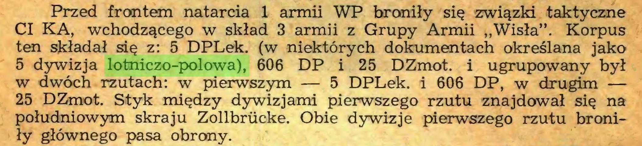 """(...) Przed frontem natarcia 1 armii WP broniły się związki taktyczne CI KA, wchodzącego w skład 3 armii z Grupy Armii """"Wisła"""". Korpus ten składał się z: 5 DPLek. (w niektórych dokumentach określana jako 5 dywizja lotniczo-polowa), 606 DP i 25 DZmot. i ugrupowany był w dwóch rzutach: w pierwszym — 5 DPLek. i 606 DP, w drugim — 25 DZmot. Styk między dywizjami pierwszego rzutu znajdował się na południowym skraju Zollbrucke. Obie dywizje pierwszego rzutu broniły głównego pasa obrony..."""
