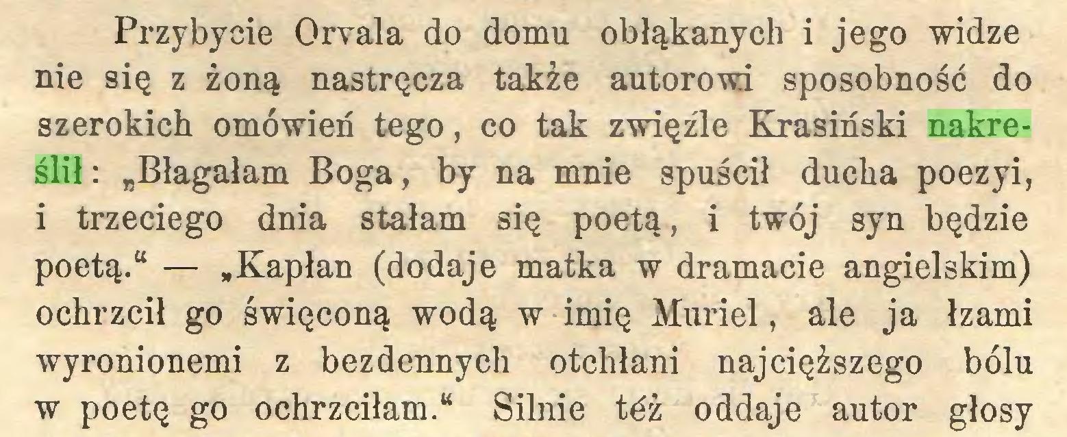 """(...) Przybycie Orvala do domu obłąkanych i jego widzę nie się z żoną nastręcza także autorowi sposobność do szerokich omówień tego, co tak zwięźle Krasiński nakreślił : """"Błagałam Boga, by na mnie spuścił ducha poezyi, i trzeciego dnia stałam się poetą, i twój syn będzie poetą."""" — »Kapłan (dodaje matka w dramacie angielskim) ochrzcił go święconą wodą w imię Muriel, ale ja łzami wyronionemi z bezdennych otchłani najcięższego bólu w poetę go ochrzciłam."""" Silnie tćż oddaje autor głosy..."""