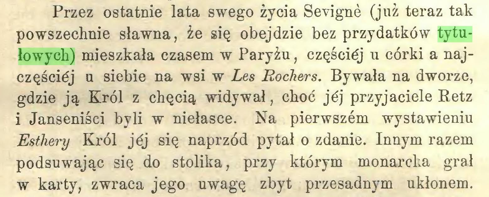 (...) Przez ostatnie lata swego życia Sevignè (już teraz tak powszechnie sławna, że się obejdzie bez przydatków tytułowych) mieszkała czasem w Paryżu, częścićj u córki a najczęścićj u siebie na wsi w Les Rochers. Bywała na dworze, gdzie ją Król z chęcią widywał, choć jéj przyjaciele Retz i Janseniści byli w niełasce. Na pierwszćm wystawieniu Esthery Król jéj się naprzód pytał o zdanie. Innym razem podsuwając się do stolika, przy którym monarcha grał w karty, zwraca jego uwagę zbyt przesadnym ukłonem...
