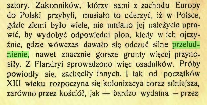 (...) sztory. Zakonników, którzy sami z zachodu Europy do Polski przybyli, musiało to uderzyć, iż w Polsce, gdzie ziemi było wiele, nie umiano jej należycie uprawić, by wydobyć odpowiedni plon, kiedy w ich ojczyźnie, gdzie wówczas dawało się odczuć silne przeludnienie, nawet znacznie gorsze grunty więcej przynosiły. Z Flandryi sprowadzono więc osadników. Próby powiodły się, zachęciły innych. I tak od początków XIII wieku rozpoczyna się kolonizacya coraz silniejsza, zarówno przez kościół, jak — bardzo wydatna — przez...