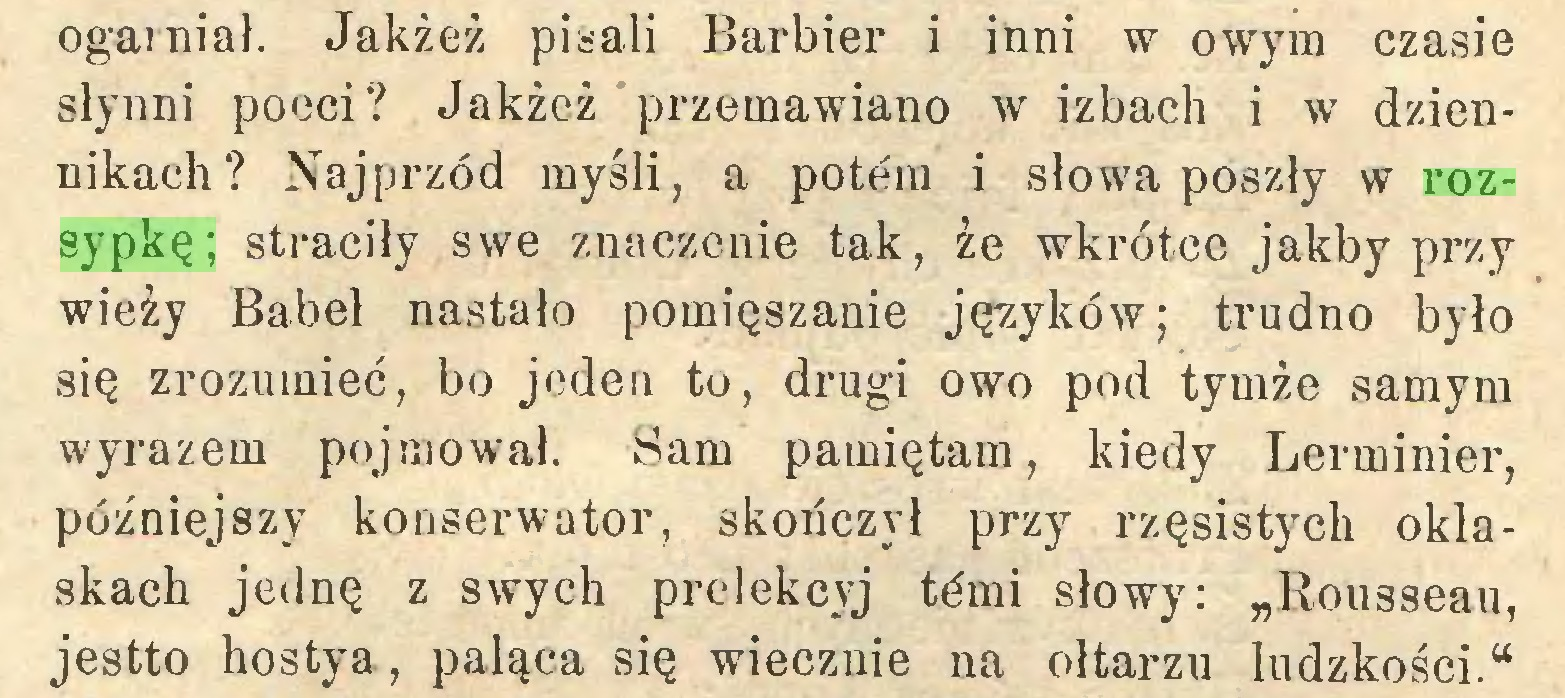 """(...) ogarniał. Jakżeż pisali Barbier i inni w owym czasie słynni poeci? Jakżeż przemawiano w izbach i w dziennikach? Najprzód myśli, a potem i słowa poszły w rozsypkę; straciły swe znaczenie tak, że wkrótce jakby przy wieży Babel nastało pomięszanie języków; trudno było się zrozumieć, bo jeden to, drugi owo pod tymże samym wyrazem pojmował. Sam pamiętam, kiedy Lerminier, późniejszy konserwator, skończył przy rzęsistych oklaskach jednę z swych prelekcyj tćmi słowy: """"Rousseau, jestto hostya, paląca się wiecznie na ołtarzu ludzkości.""""..."""