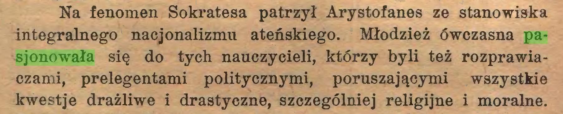 (...) Na fenomen Sokratesa patrzył Arystofanes ze stanowiska integralnego nacjonalizmu ateńskiego. Młodzież ówczasna pasjonowała się do tych nauczycieli, którzy byli też rozprawiaczami, prelegentami politycznymi, poruszającymi wszystkie kwestje drażliwe i drastyczne, szczególniej religijne i moralne...