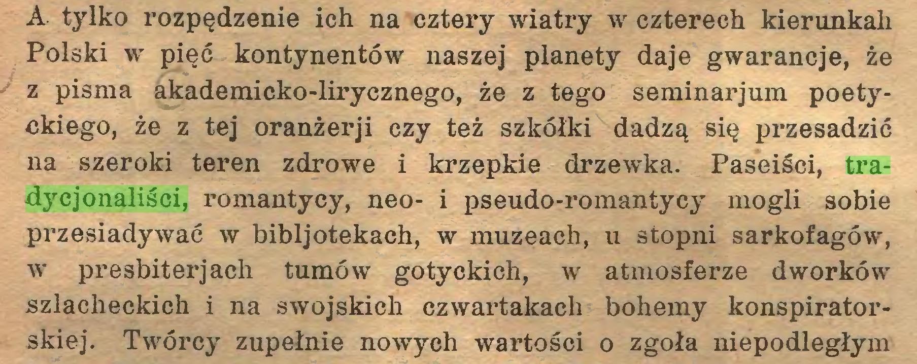 (...) A. tylko rozpędzenie ich na cztery wiatry w czterech kierunkali Polski w pięć kontynentów naszej planety daje gwarancje, że z pisma akademicko-lirycznego, że z tego seminarjum poetyckiego, że z tej oranżerji czy też szkółki dadzą się przesadzić na szeroki teren zdrowe i krzepkie drzewka. Paseiści, tradycjonaliści, romantycy, neo- i pseudo-romantycy mogli sobie przesiadywać w bibljotekach, w muzeach, u stopni sarkofagów, w presbiterjach tumów gotyckich, w atmosferze dworków szlacheckich i na swojskich czwartakach bohemy konspiratorskiej. Twórcy zupełnie nowych wartości o zgoła niepodległym...