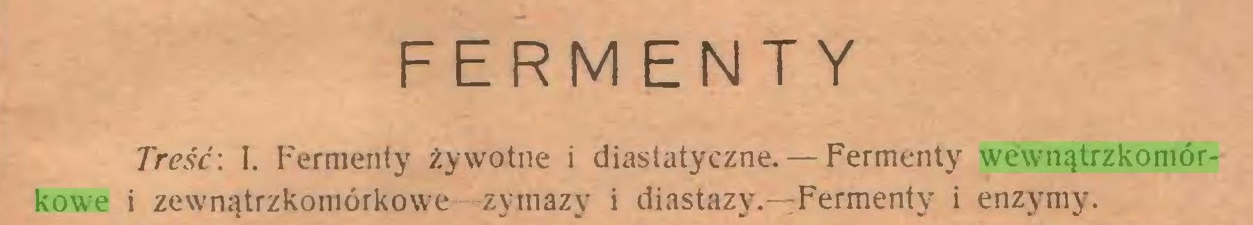 (...) FERMENTY Treść: I. Fermenty żywotne i diastatyczne.— Fermenty wewnątrzkomórkowe i zewnątrzkomórkowe -zymazy i diastazy.—Fermenty i enzymy...