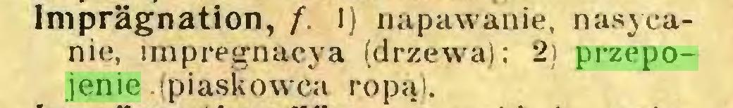 (...) Imprägnation, f. 1) napawanie, nasycanie, impregnacja (drzewa); 2) przepojenie .(piaskowca ropą)...