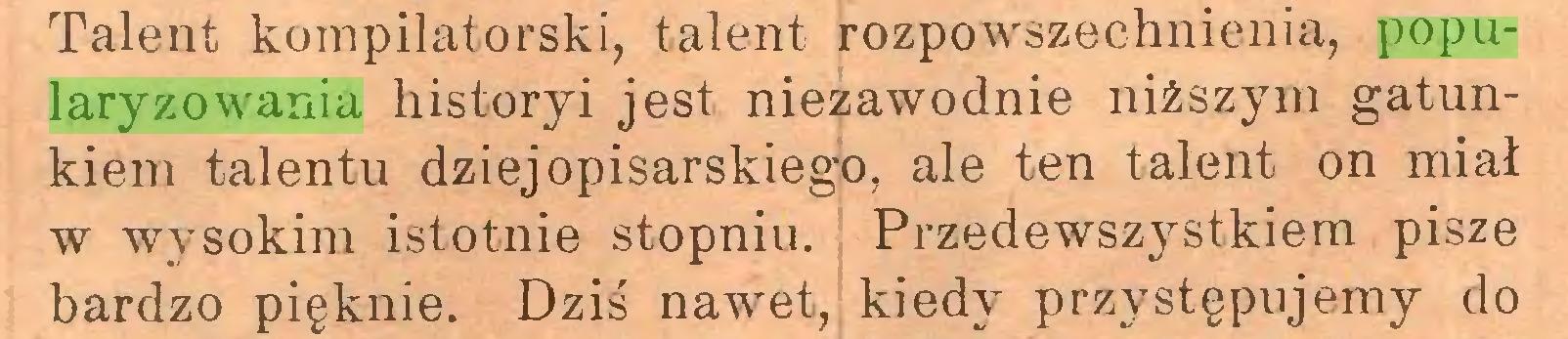 (...) Talent kompilatorski, talent rozpowszechnienia, popularyzowania historyi jest niezawodnie niższym gatunkiem talentu dziejopisarskiego, ale ten talent on miał w wysokim istotnie stopniu. Przedewszystkiem pisze bardzo pięknie. Dziś nawet, kiedy przystępujemy do...