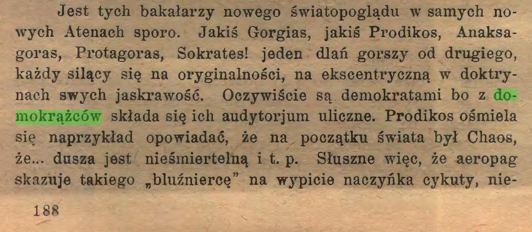 """(...) Jest tych bakałarzy nowego światopoglądu w samych nowych Atenach sporo. Jakiś Gorgias, jakiś Prodikos, Anaksagoras, Protagoras, Sokrates! jeden dlań gorszy od drugiego, każdy silący się na oryginalności, na ekscentryczną w doktrynach swych jaskrawość. Oczywiście są demokratami bo z domokrążców składa się ich audytorjum uliczne. Prodikos ośmiela się naprzykład opowiadać, że na początku świata był Chaos, że... dusza jest nieśmiertelną i t. p. Słuszne więc, że aeropag skazuje takiego """"bluźniercę"""" na wypicie naczyńka cykuty, nie188..."""