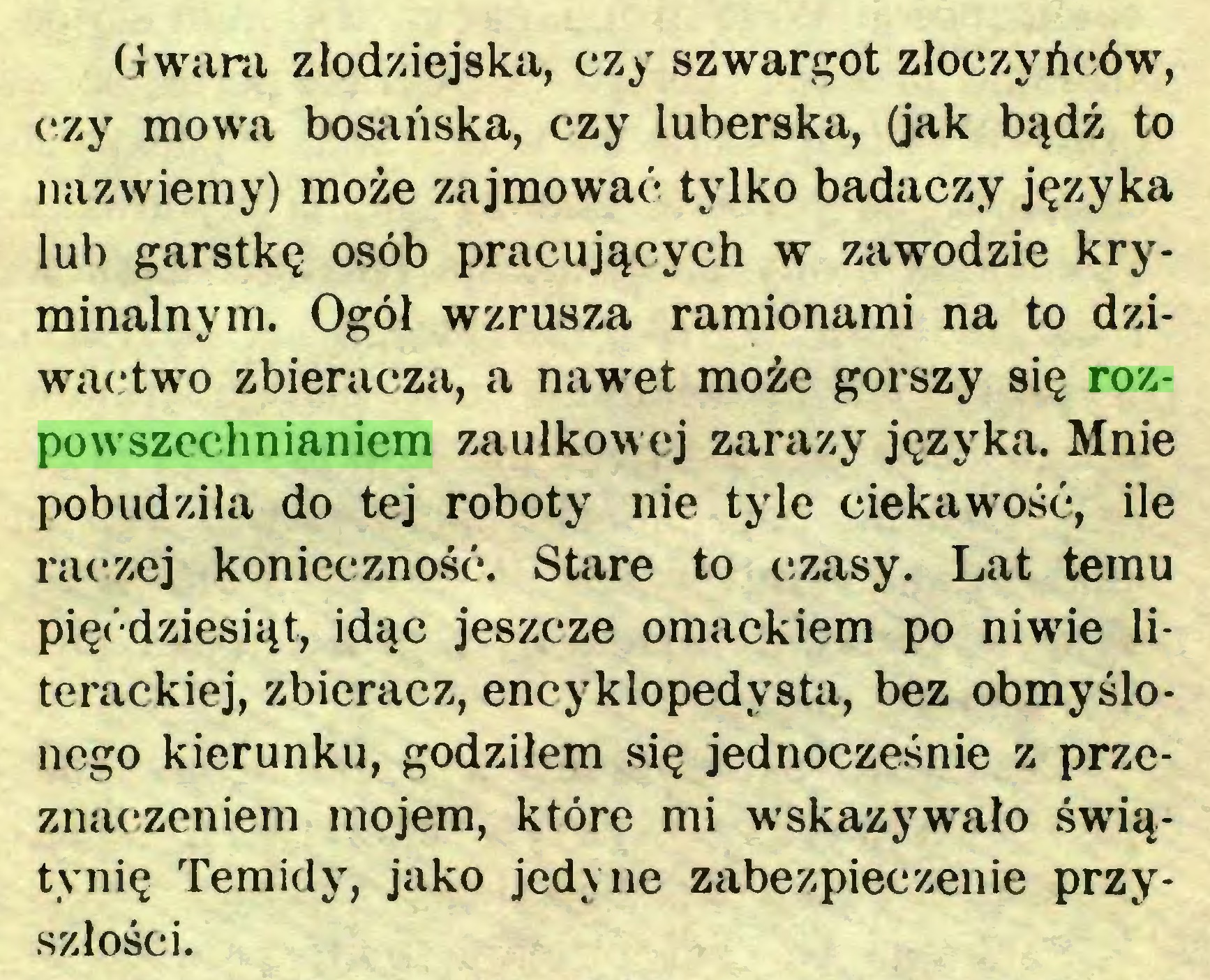 (...) Gwara złodziejska, czy szwargot złoczyńców, czy mowa bosańska, czy luberska, (jak bądź to nazwiemy) może zajmować tylko badaczy języka lub garstkę osób pracujących w zawodzie kryminalnym. Ogól wzrusza ramionami na to dziwactwo zbieracza, a nawet może gorszy się rozpowszechnianiem zaułkowej zarazy języka. Mnie pobudziła do tej roboty nie tyle ciekawość, ile raczej konieczność. Stare to czasy. Lat temu pięćdziesiąt, idąc jeszcze omackiem po niwie literackiej, zbieracz, encyklopedysta, bez obmyślonego kierunku, godziłem się jednocześnie z przeznaczeniem mojem, które mi wskazywało świątynię Temidy, jako jedyne zabezpieczenie przyszłości...