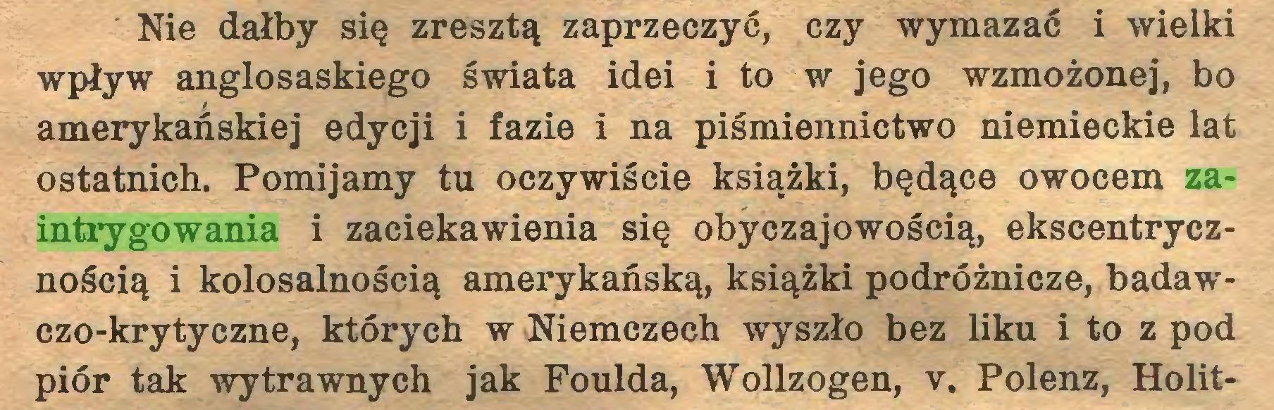 (...) Nie dałby się zresztą zaprzeczyć, czy wymazać i wielki wpływ anglosaskiego świata idei i to w jego wzmożonej, bo amerykańskiej edycji i fazie i na piśmiennictwo niemieckie lat ostatnich. Pomijamy tu oczywiście książki, będące owocem zaintrygowania i zaciekawienia się obyczajowością, ekscentrycznością i kolosalnością amerykańską, książki podróżnicze, badawczo-krytyczne, których w Niemczech wyszło bez liku i to z pod piór tak wytrawnych jak Foulda, Wollzogen, v. Polenz, Holit...