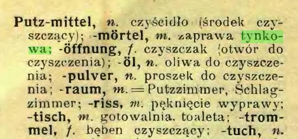 (...) Putz-mittel, n. czj-śeidło (środek czyszczący); -mörtel, m. naprawa tynkowa; -Öffnung, f. czyszczak (otwór do czyszczenia); -öl, w. oliwa do czyszczenia; -pulver, n. proszek do czyszczenia; -raum, rn. = Putzzimmer, Śchlagzimmer; -riss, m. pęknięcie wyprawy; -tisch, m. gotowalnia. toaleta; -trommel, /. bęben czyszczący; -tuch, »...