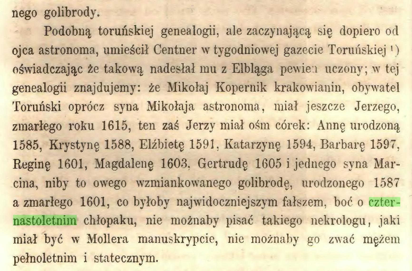 (...) nego golibrody. Podobną toruńskiej genealogii, ale zaczynającą się dopiero od ojca astronoma, umieścił Centner w tygodniowej gazecie Toruńskiej ') oświadczając że takową nadesłał mu z Elbląga pewiei uczony; w tej genealogii znajdujemy: że Mikołaj Kopernik krakowianin, obywatel Toruński oprócz syna Mikołaja astronoma, miał jeszcze Jerzego, zmarłego roku 1615, ten zaś Jerzy miał ośm córek: Annę urodzoną 1585, Krystynę 1588, Elżbietę 1591, Katarzynę 1594, Barbarę 1597, Reginę 1601, Magdalenę 1603, Gertrudę 1605 i jednego syna Marcina, niby to owego wzmiankowanego golibrodę, urodzonego 1587 a zmarłego 1601, co byłoby najwidoczniejszym fałszem, boć o czternastoletnim chłopaku, nie możnaby pisać takiego nekrologu, jaki miał być w Moliera manuskrypcie, nie możnaby go zwać mężem pełnoletnim i statecznym...