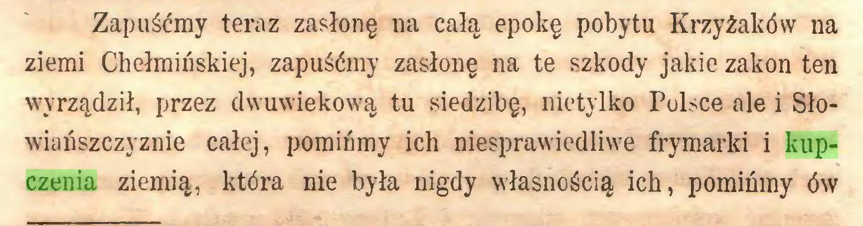(...) Zapuśćmy teraz zasłonę na całą epokę pobytu Krzyżaków na ziemi Chełmińskiej, zapuśćmy zasłonę na te szkody jakie zakon ten wyrządził, przez dwuwiekową tu siedzibę, nietylko Polsce ale i Słowiańszczyznie całej, pomińmy ich niesprawiedliwe frymarki i kupczenia ziemią, która nie była nigdy własnością ich, pomińmy ów...