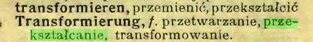 (...) transformieren, przemienić, przekształcić Transformierung, /. przetwarzanie, przekształcanie, transformowanie...