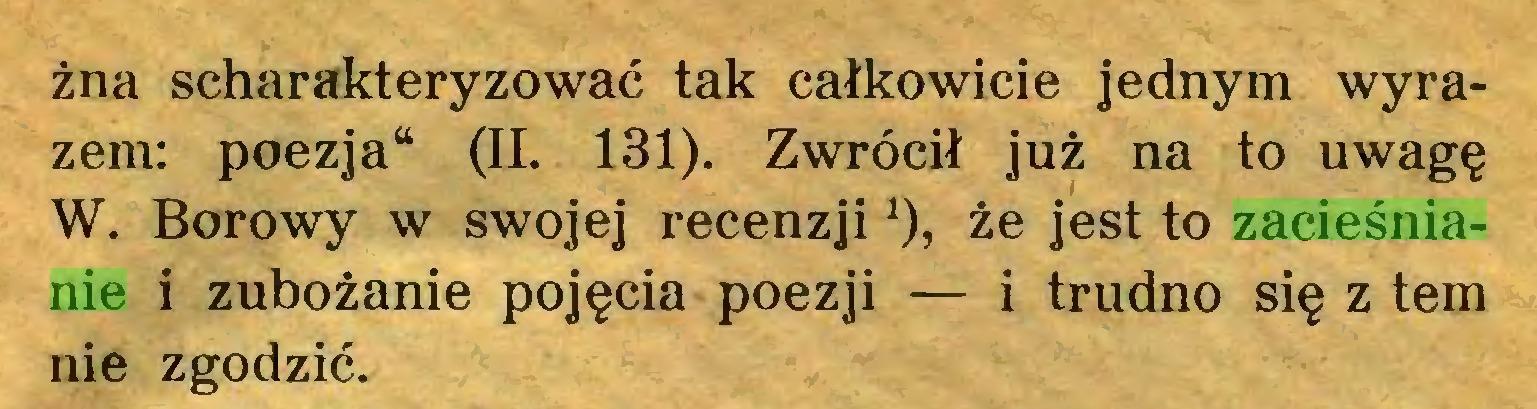 (...) żna scharakteryzować tak całkowicie jednym wyrazem: poezja44 (II. 131). Zwrócił już na to uwagę W. Borowy w swojej recenzji*  *), że jest to zacieśnianie i zubożanie pojęcia poezji — i trudno się z tern nie zgodzić...