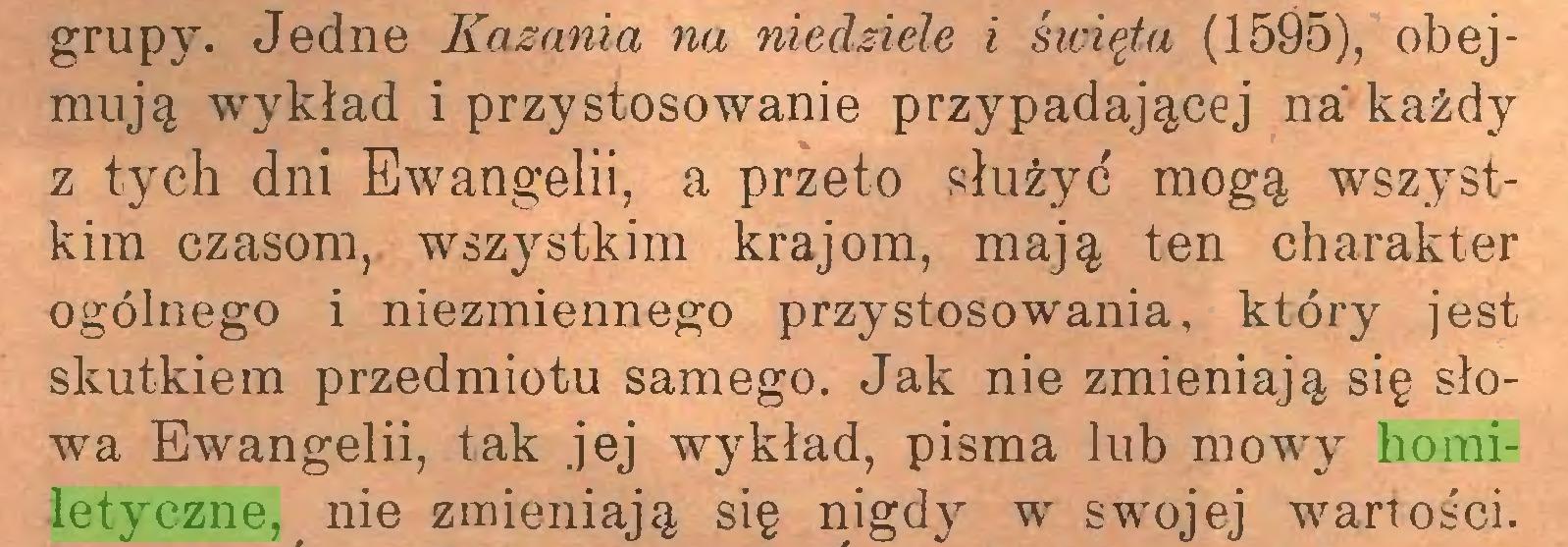 (...) grupy. Jedne Kazania na niedziele i święta (1595), obejmują wykład i przystosowanie przypadającej na każdy z tych dni Ewangelii, a przeto służyć mogą wszystkim czasom, wszystkim krajom, mają ten charakter ogólnego i niezmiennego przystosowania, który jest skutkiem przedmiotu samego. Jak nie zmieniają się słowa Ewangelii, tak jej wykład, pisma lub mowy homiletyczne, nie zmieniają się nigdy w swojej wartości...