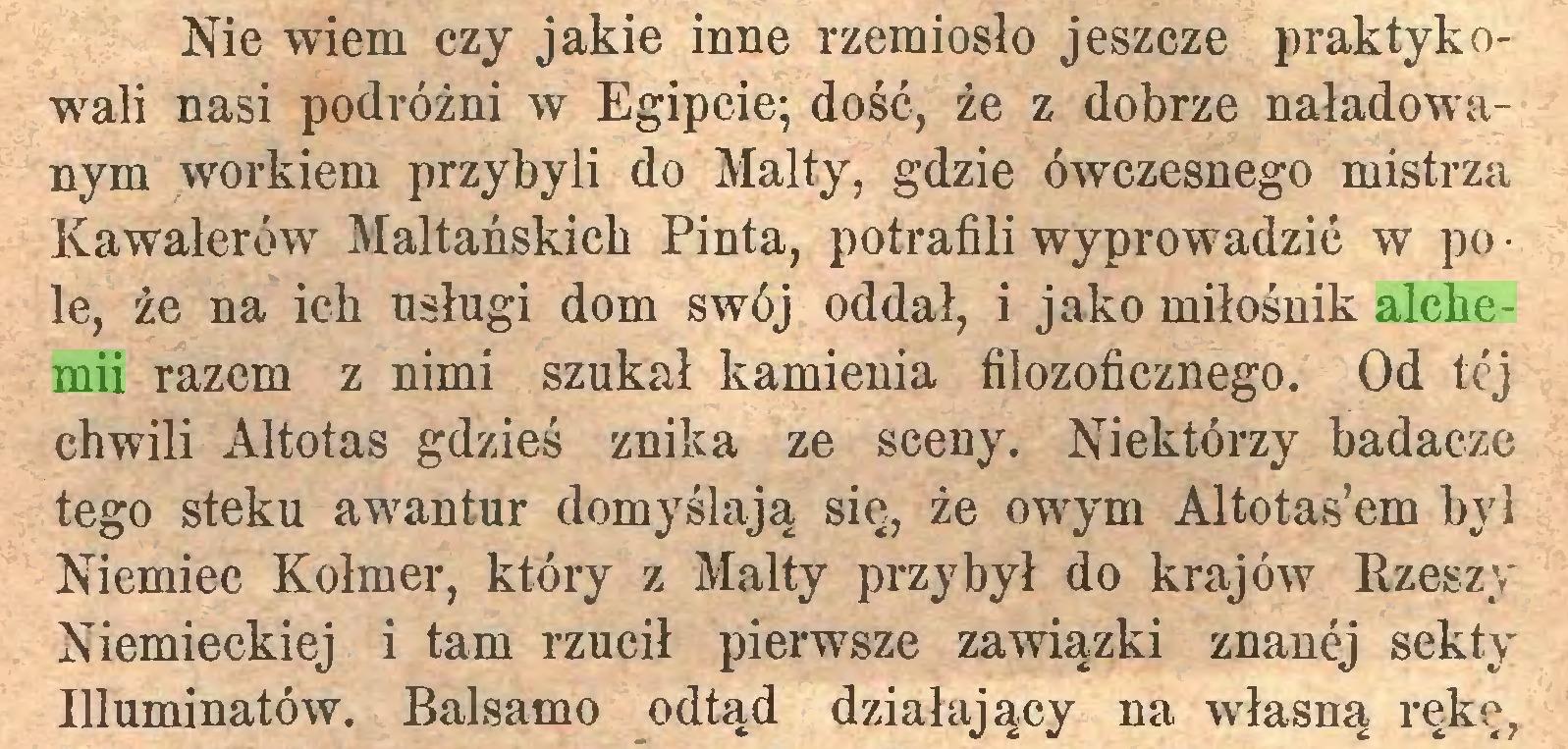 (...) Nie wiem czy jakie inne rzemiosło jeszcze praktykowali nasi podróżni w Egipcie; dość, że z dobrze naładowanym workiem przybyli do Malty, gdzie ówczesnego mistrza Kawalerów Maltańskich Pinta, potrafili wyprowadzić w pole, że na ich usługi dom swój oddał, i jako miłośnik alchemii razem z nimi szukał kamienia filozoficznego. Od tćj chwili Altotas gdzieś znika ze sceny. Niektórzy badacze tego steku awantur domyślają się, że owym Altotas'em był Niemiec Kolmer, który z Malty przybył do krajów Rzeszy Niemieckiej i tam rzucił pierwsze zawiązki znanej sekty Illuminatów. Balsamo odtąd działający na własną rękę,...