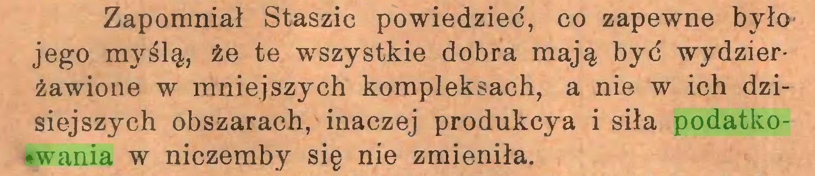 (...) Zapomniał Staszic powiedzieć, co zapewne było jego myślą, że te wszystkie dobra mają być wydzierżawione w mniejszych kompleksach, a nie w ich dzisiejszych obszarach, inaczej produkcya i siła podatkowania w niczemby się nie zmieniła...