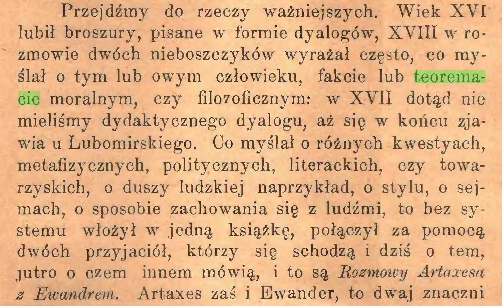 (...) Przejdźmy do rzeczy ważniejszych. Wiek XVI lubił broszury, pisane w formie dyalogów, XVIII w rozmowie dwóch nieboszczyków wyrażał często, co myślał o tym lub owym człowieku, fakcie lub teoremacie moralnym, czy filozoficznym: w XVII dotąd nie mieliśmy dydaktycznego dyalogu, aż się w końcu zjawia u Lubomirskiego. Co myślał o różnych kwestyach, metafizycznych, politycznych, literackich, czy towarzyskich, o duszy ludzkiej naprzykład, o stylu, o sejmach, o sposobie zachowania się z ludźmi, to bez systemu włożył w jedną książkę, połączył za pomocą dwóch przyjaciół, którzy się schodzą i dziś o tern, jutro o czem innem mówią, i to są Rozmowy Artaxesa z Ewandrem. Artaxes zaś i Ewander, to dwaj znaczni...