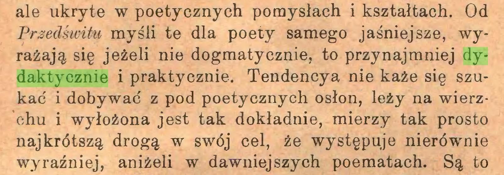 (...) ale ukryte w poetycznych pomysłach i kształtach. Od Przedświtu myśli te dla poety samego jaśniejsze, wyrażają się jeżeli nie dogmatycznie, to przynajmniej dydaktycznie i praktycznie. Tendencyą nie każe się szukać i dobywać z pod poetycznych osłon, leży na wierzchu i wyłożona jest tak dokładnie, mierzy tak prosto najkrótszą drogą w swój cel, że występuje nierównie wyraźniej, aniżeli w dawniejszych poematach. Są to...