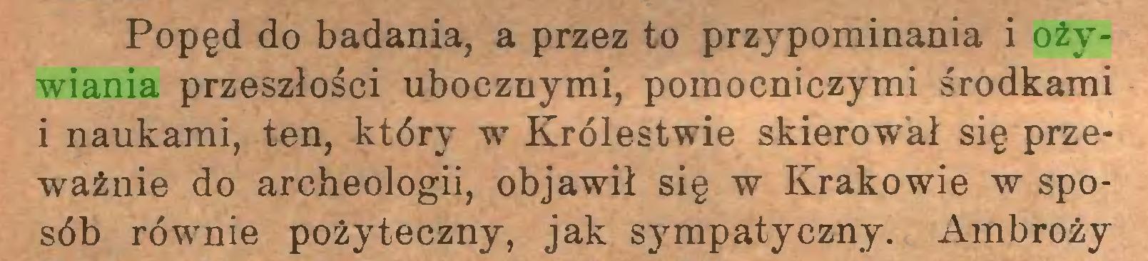 (...) Popęd do badania, a przez to przypominania i ożywiania przeszłości ubocznymi, pomocniczymi środkami i naukami, ten, który w Królestwie skierował się przeważnie do archeologii, objawił się w Krakowie w sposób równie pożyteczny, jak sympatyczny. Ambroży...