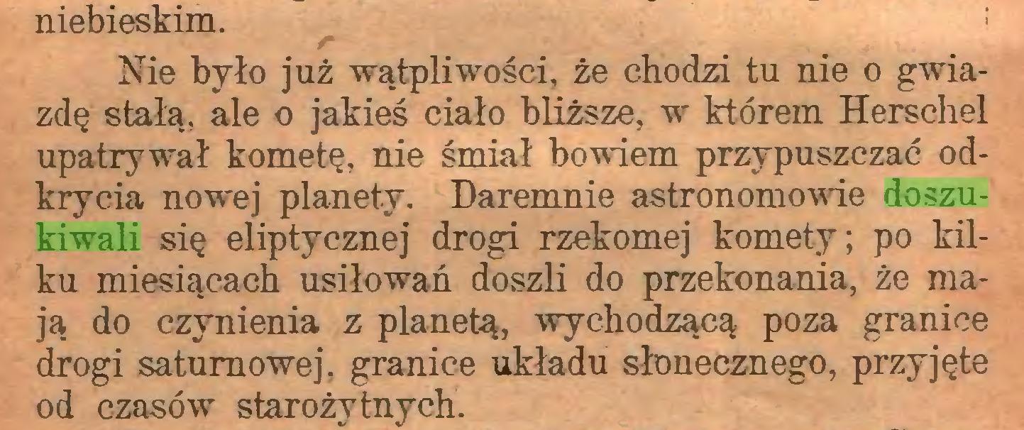 (...) niebieskim. ; Nie było już wątpliwości, że chodzi tu nie o gwiazdę stałą, ale o jakieś ciało bliższe, w którem Herschel upatrywał kometę, nie śmiał bowiem przypuszczać odkrycia nowej planety. Daremnie astronomowie doszukiwali się eliptycznej drogi rzekomej komety; po kilku miesiącach usiłowań doszli do przekonania, że mają do czynienia z planetą, wychodzącą poza granice drogi saturnowej, granice układu słonecznego, przyjęte od czasów starożytnych...