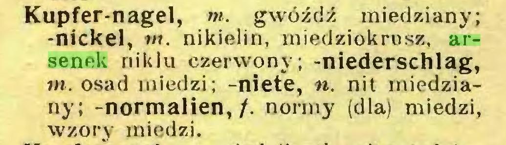 (...) Kupfer-nagel, m. gwóźdź miedziany; -nickel, »». nikielin, miedziokrusz, arsenek niklu czerwony; -niederschlag, m. osad miedzi; -niete, n. nit miedziany; -normalien, /. normy (dla) miedzi, wzory miedzi...
