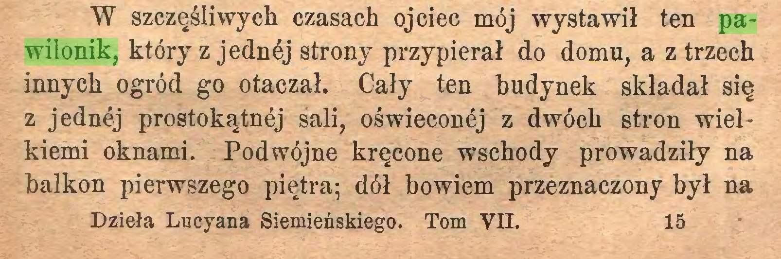 (...) W szczęśliwych czasach ojciec mój wystawił ten pawilonik, który z jednćj strony przypierał do domu, a z trzech innych ogród go otaczał. Cały ten budynek składał się z jednej prostokątnój sali, oświeconćj z dwóch stron wielkiemi oknami. Podwójne kręcone wschody prowadziły na balkon pierwszego piętra; dół bowiem przeznaczony był na Dzieła Lucyana Siemieńskiego. Tom VII. 15...