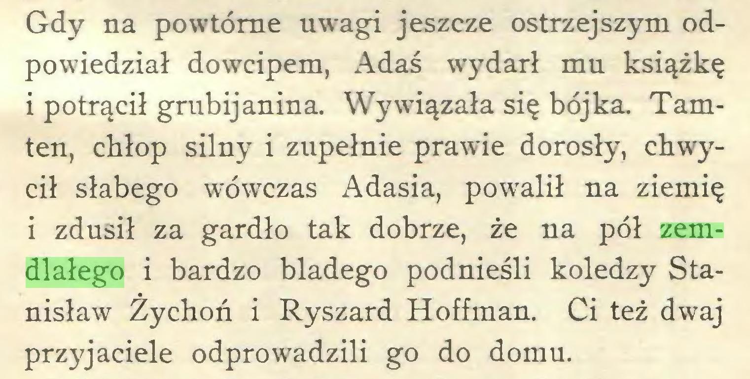 (...) Gdy na powtórne uwagi jeszcze ostrzejszym odpowiedział dowcipem, Adaś wydarł mu książkę i potrącił grubijanina. Wywiązała się bójka. Tamten, chłop silny i zupełnie prawie dorosły, chwycił słabego wówczas Adasia, powalił na ziemię i zdusił za gardło tak dobrze, że na pół zemdlałego i bardzo bladego podnieśli koledzy Stanisław Żychoń i Ryszard Hoffman. Ci też dwaj przyjaciele odprowadzili go do domu...