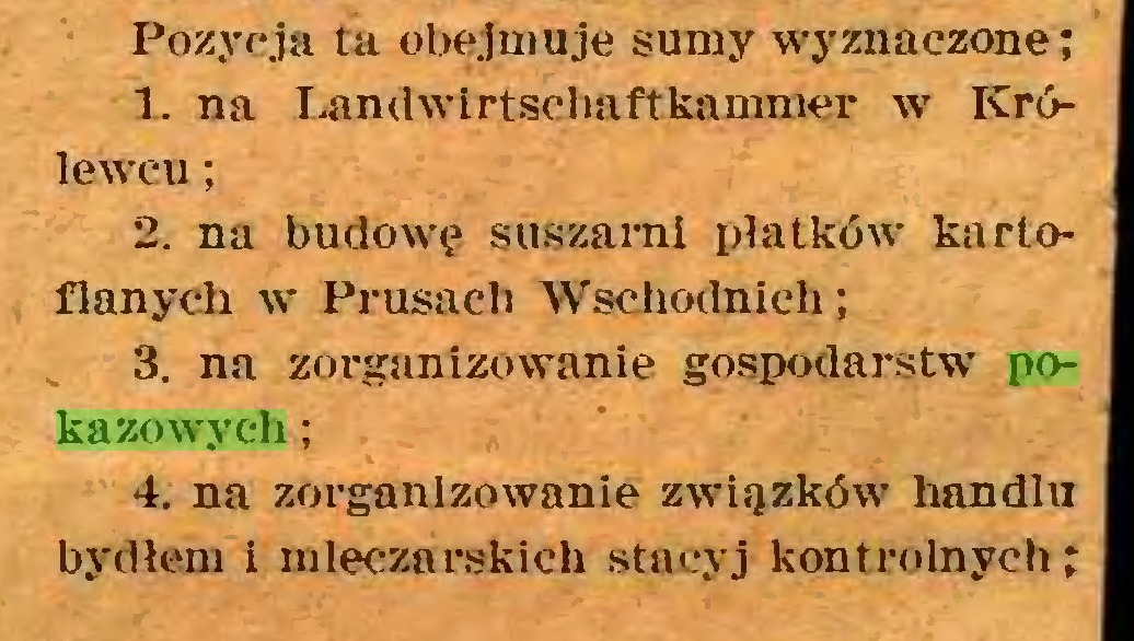(...) Pozycja ta obejmuje sumy wyznaczone; 1. na Landwirtsehaftkammer w Królewcu ; 2. na budowę suszarni płatków kartoflanych w Prusach Wschodnich; 3. na zorganizowanie gospodarstw pokazowych ; 4. na zorganizowanie związków handlu bydłem i mleczarskich stacyj kontrolnych;...
