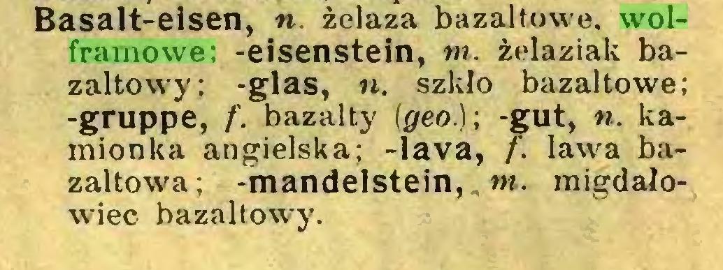 (...) Basalt-eisen, ». żelaza bazaltowe, wolframowe; -eisenstein, m. żelaziak bazaltowy; -glas, n. szkło bazaltowe; -gruppe, f. bazalty (geo.); -gut, n. kamionka angielska; -lava, f. lawa bazaltowa; -mandelstein, tn. migdałowiec bazaltowy...