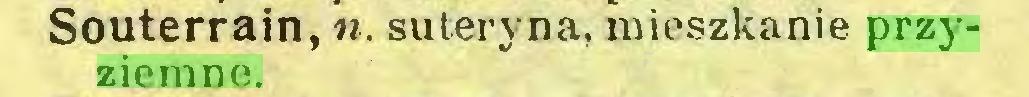 (...) Souterrain, «. suteryna, mieszkanie przyziemne...