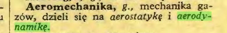 (...) Aeromechanika, g.. mechanika gazów, dzieli się na aerostatykę i aerodynamikę...