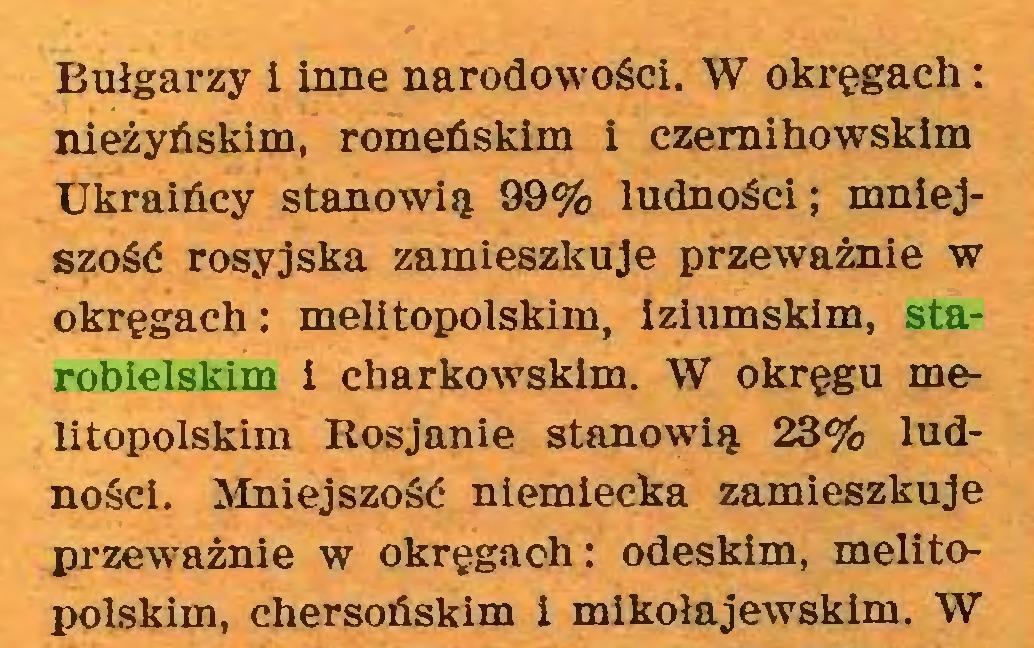 (...) Bułgarzy i inne narodowości. W okręgach: nieżyńskim, romeńskim i czemihowskim Ukraińcy stanowią 99% ludności; mniejszość rosyjska zamieszkuje przeważnie w okręgach: melitopolskim, iziumskim, starobielskim i charkowskim. W okręgu melitopolskim Rosjanie stanowią 23% ludności. Mniejszość niemiecka zamieszkuje przeważnie w okręgach: odeskim, melitopolskim, chersoóskim i mikołajewskim. W...