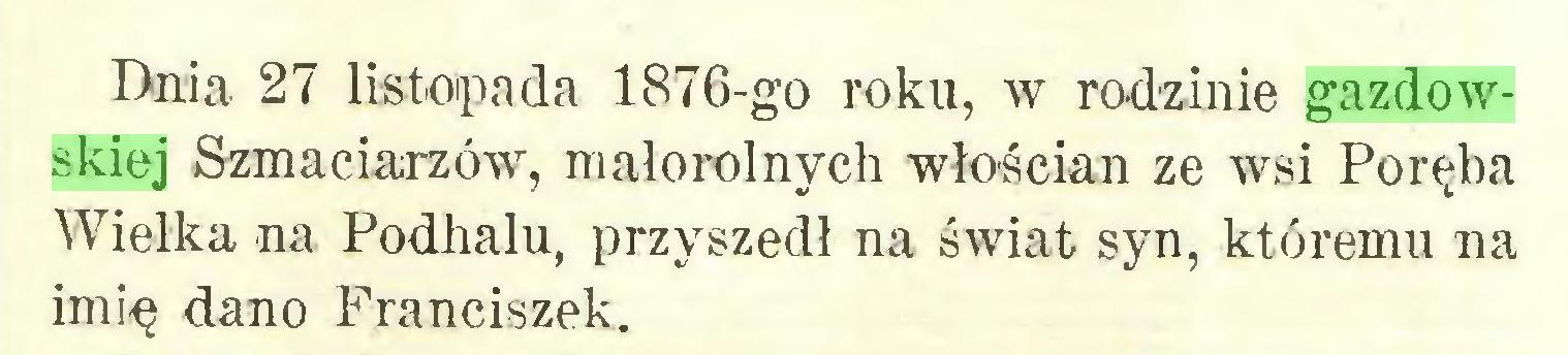 (...) Dnia 27 listopada 1876-go roku, w rodzinie gazdowskiej Szmaciarzów, małorolnych włościan ze wsi Poręba Wielka na Podhalu, przyszedł na świat syn, któremu na imię dano Franciszek...
