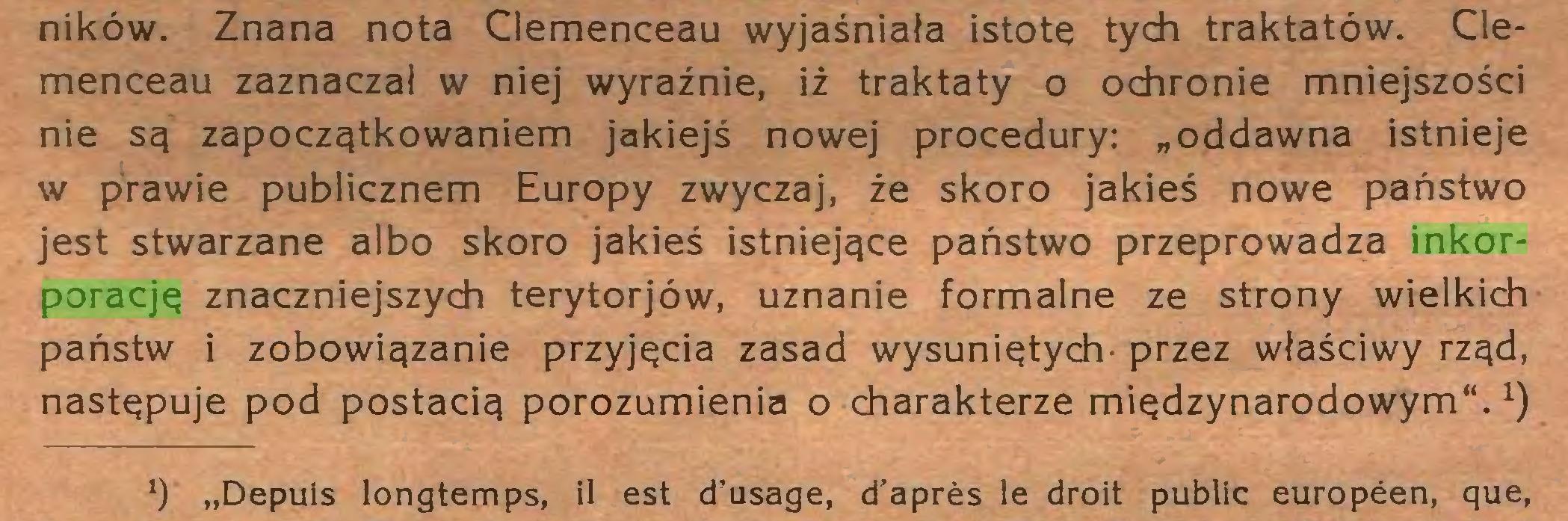"""(...) ników. Znana nota Clemenceau wyjaśniała istotę tych traktatów. Clemenceau zaznaczał w niej wyraźnie, iż traktaty o ochronie mniejszości nie są zapoczątkowaniem jakiejś nowej procedury: """"oddawna istnieje w prawie publicznem Europy zwyczaj, że skoro jakieś nowe państwo jest stwarzane albo skoro jakieś istniejące państwo przeprowadza inkorporację znaczniejszych terytorjów, uznanie formalne ze strony wielkich państw i zobowiązanie przyjęcia zasad wysuniętych' przez właściwy rząd, następuje pod postacią porozumienia o charakterze międzynarodowym"""".1) !) """"Depuis longtemps, il est d'usage, d'après le droit public européen, que,..."""