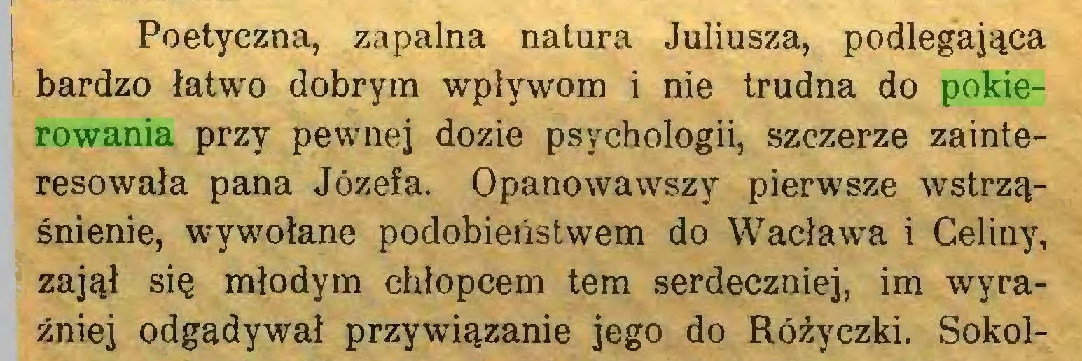 (...) Poetyczna, zapalna natura Juliusza, podlegająca bardzo łatwo dobrym wpływom i nie trudna do pokierowania przy pewnej dozie psychologii, szczerze zainteresowała pana Józefa. Opanowawszy pierwsze wstrząśnienie, wywołane podobieństwem do Wacława i Celiny, zajął się młodym chłopcem tem serdeczniej, im wyraźniej odgadywał przywiązanie jego do Różyczki. Sokol...
