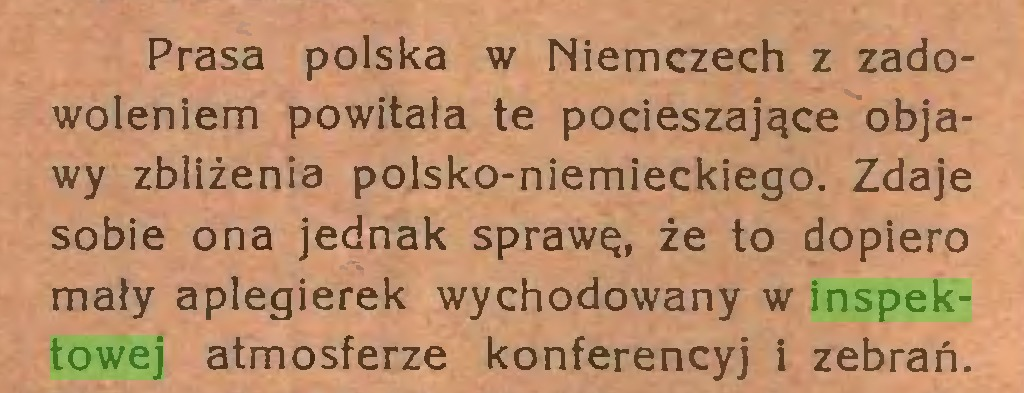 (...) Prasa polska w Niemczech z zadowoleniem powitała te pocieszające objawy zbliżenia polsko-niemieckiego. Zdaje sobie ona jednak sprawę, że to dopiero mały aplegierek wychodowany w inspektowej atmosferze konferencyj i zebrań...
