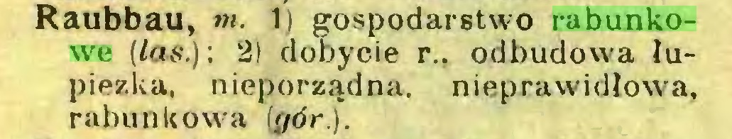 (...) Raubbau, nt. 1) gospodarstwo rabunkowe (las.) ; 2) dobycie r.. odbudowa łupiezka, nieporządna, nieprawidłowa, rabunkowa (gór.)...