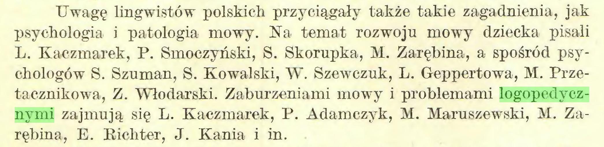 (...) Uwagę lingwistów polskich przyciągały także takie zagadnienia, jak psychologia i patologia mowy. Na temat rozwoju mowy dziecka pisali L. Kaczmarek, P. Smoczyński, S. Skorupka, M. Zarębina, a spośród psychologów S. Szuman, S. Kowalski, W. Szewczuk, L. Geppertowa, M. Przetacznikowa, Z. Włodarski. Zaburzeniami mowy i problemami logopedycznymi zajmują się L. Kaczmarek, P. Adamczyk, M. Maruszewski, M. Zarębina, E. Richter, J. Kania i in...