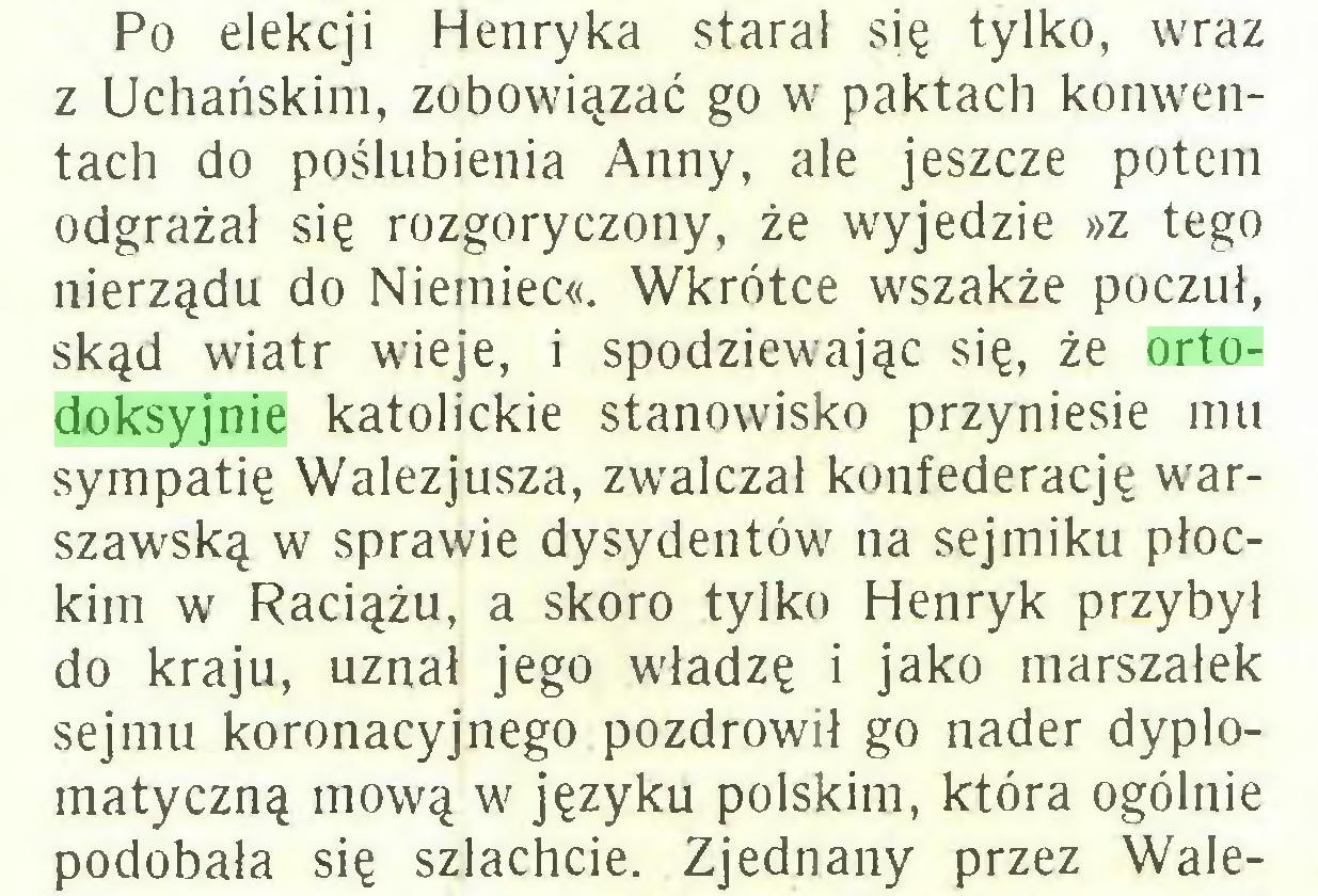 (...) Po elekcji Henryka starał się tylko, wraz z Uchańskim, zobowiązać go w paktach konwentach do poślubienia Anny, ale jeszcze potem odgrażał się rozgoryczony, że wyjedzie »z tego nierządu do Niemiec«. Wkrótce wszakże poczuł, skąd wiatr wieje, i spodziewając się, że ortodoksyjnie katolickie stanowisko przyniesie mu sympatię Walezjusza, zwalczał konfederację warszawską w sprawie dysydentów na sejmiku płockim w Raciążu, a skoro tylko Henryk przybył do kraju, uznał jego władzę i jako marszałek sejmu koronacyjnego pozdrowił go nader dyplomatyczną mową w języku polskim, która ogólnie podobała się szlachcie. Zjednany przez Wale...