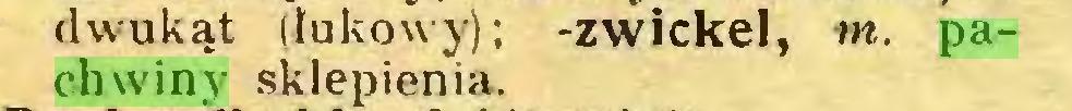 (...) dwukąt (lukowy); -zwickel, tn. pachwiny sklepienia...