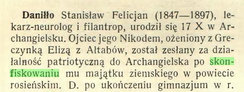 (...) Daniłło Stanisław Felicjan (1847—1897), lekarz-neurolog i filantrop, urodził się 17 X w Archangielsku. Ojciec jego Nikodem, ożeniony z Greczynką Elizą z Ałtabów, został zesłany za działalność patriotyczną do Archangielska po skonfiskowaniu mu majątku ziemskiego w powiecie rosieńskim. D. po ukończeniu gimnazjum w r...