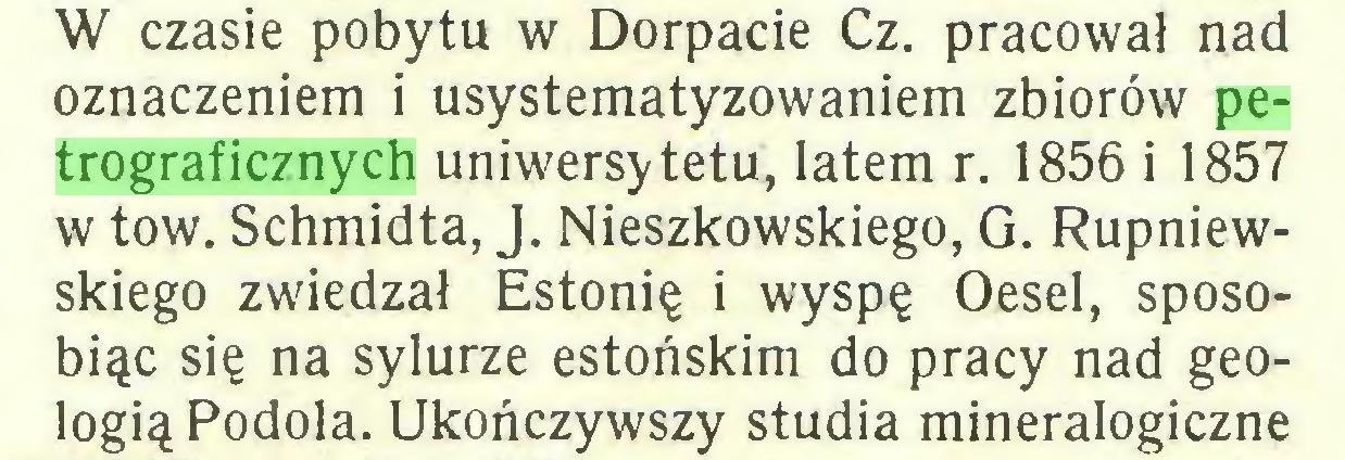 (...) W czasie pobytu w Dorpacie Cz. pracował nad oznaczeniem i usystematyzowaniem zbiorów petrograficznych uniwersytetu, latem r. 1856 i 1857 w tow. Schmidta, J. Nieszkowskiego, G. Rupniewskiego zwiedzał Estonię i wyspę Oesel, sposobiąc się na sylurze estońskim do pracy nad geologią Podola. Ukończywszy studia mineralogiczne...