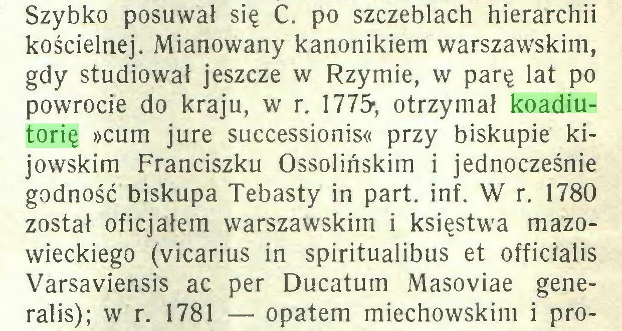 (...) Szybko posuwał się C. po szczeblach hierarchii kościelnej. Mianowany kanonikiem warszawskim, gdy studiował jeszcze w Rzymie, w parę lat po powrocie do kraju, w r. 1775-, otrzymał koadiutorię »cum jure successionis« przy biskupie kijowskim Franciszku Ossolińskim i jednocześnie godność biskupa Tebasty in part. inf. W r. 1780 został oficjałem warszawskim i księstwa mazowieckiego (vicarius in spiritualibus et officialis Varsaviensis ac per Ducatum Masoviae generalis); w r. 1781 — opatem miechowskim i pro...